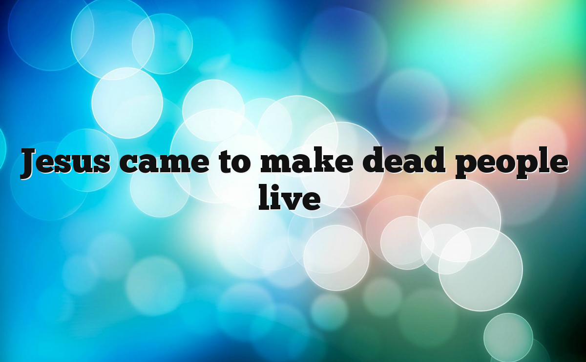 Jesus came to make dead people live