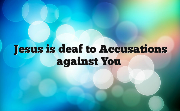 Jesus is deaf to Accusations against You