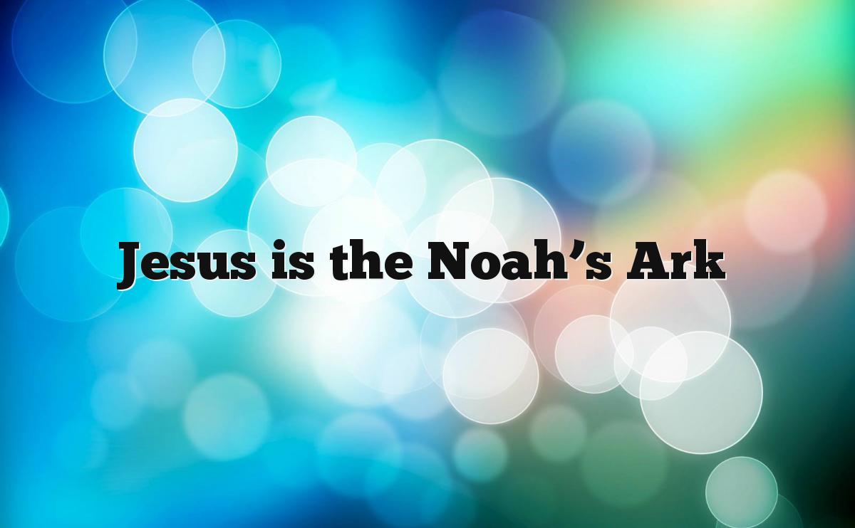 Jesus is the Noah's Ark