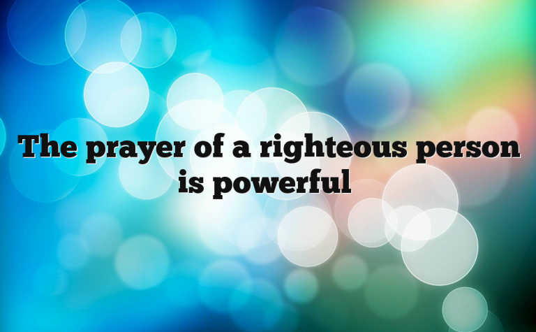 The prayer of a righteous person is powerful
